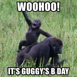 Happy Gorilla - WOOHOO! IT'S GUGGY'S B DAY