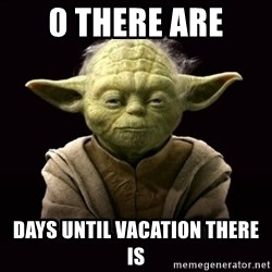 ProYodaAdvice - 0 THERE ARE DAYS UNTIL VACATION THERE IS