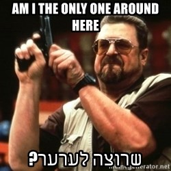 Big Lebowski - AM I THE ONLY ONE AROUND HERE שרוצה לערער?