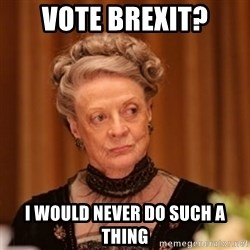 Dowager Countess of Grantham - VOTE BREXIT? I would never do such a thing