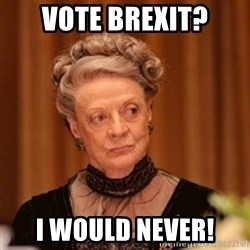 Dowager Countess of Grantham - Vote brexit? I would never!