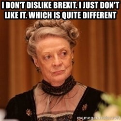Dowager Countess of Grantham - I don't dislike Brexit. I just don't like it. Which is quite different