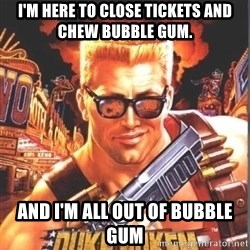 Duke Nukem Forever - I'm here to close tickets and chew bubble gum. And I'm all out of bubble gum