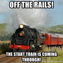 Success Train - OFF THE RAILS! THE START TRAIN IS COMING THROUGH!