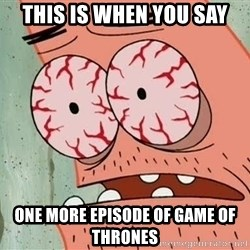 Stoned Patrick - this is when you say one more episode of game of thrones