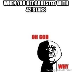 Oh god why - When you get arrested with 42 stars