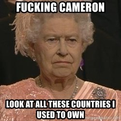 Queen Elizabeth Meme - FUCKING CAMERON LOOK AT ALL THESE COUNTRIES I USED TO OWN