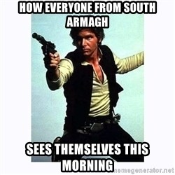Han Solo - How everyone from South Armagh sees themselves this morning
