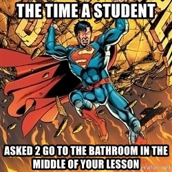 Badass Superman - The Time a student Asked 2 go to the bathroom in the middle of your lesson