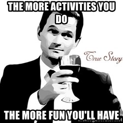 True Story Barney Staison - The more activities you do  the more fun you'll have