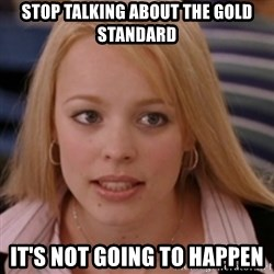 mean girls - Stop talking about the gold standard it's not going to happen