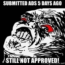 Rage Face - Submitted Ads 5 days ago STILL NOT APPROVED!
