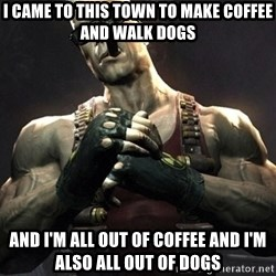 Duke Nukem Forever - i came to this town to make coffee and walk dogs and I'm all out of coffee and I'm also all out of dogs