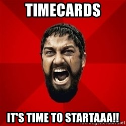 THIS IS SPARTAAA!!11!1 - timecards it's time to startaaa!!