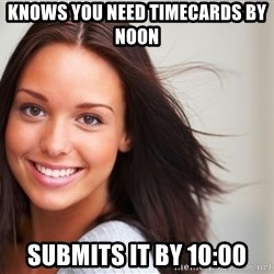 Good Girl Gina - knows you need timecards by noon submits it by 10:00
