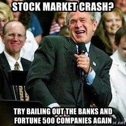 Bush - Stock Market crash? try bailing out the banks and fortune 500 companies again