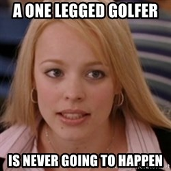 mean girls - A one legged golfer  is never going to happen