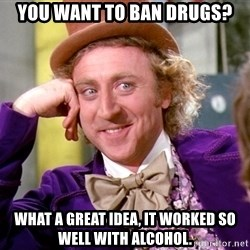 Willy Wonka - you want to ban drugs? what a great idea, it worked so well with alcohol.