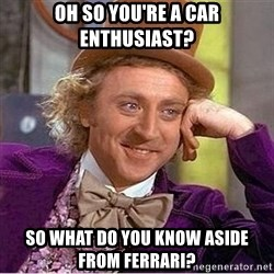 Oh so you're - oh so you're a car enthusiast? so what do you know aside from ferrari?