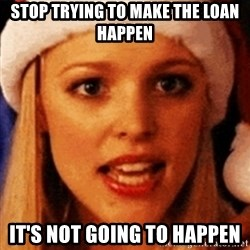 trying to make fetch happen  - Stop trying to make the loan happen it's not going to happen