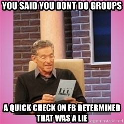 MAURY PV - you said you dont do groups a quick check on fb determined  that was a lie