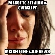 Crying lady - Forgot to set alam & overslept Missed the #bignews