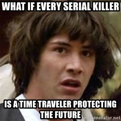 what if meme - What if every serial killer is a time traveler protecting the future
