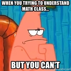 Patrick Wtf? - when you trying to understand math class... but you can't