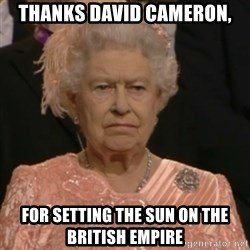 Queen Elizabeth Is Not Impressed  - Thanks David Cameron, for setting the sun on the British Empire