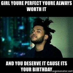 The Weeknd saw what you did there! - Girl youre perfect youre always worth it And you deserve it cause its your birthday
