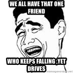 Yao Ming Meme - WE ALL HAVE THAT ONE FRIEND  WHO KEEPS FALLING ,yet drives