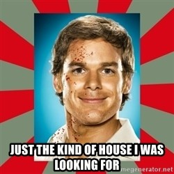 DEXTER MORGAN  -  JUST THE KIND OF HOUSE I WAS LOOKING FOR