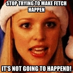 trying to make fetch happen  - stop trying to make fetch happen It's not going to happend!
