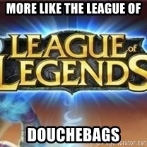 League of legends - More like the League of  Douchebags