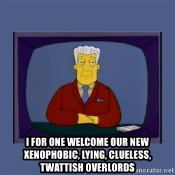 Kent_brockman -  I for one welcome our new xenophobic, lying, clueless, twattish overlords