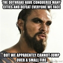 Khal Drogo - the dothraki have conquered many cities and defeat everyone we face but we apparently cannot jump over a small fire