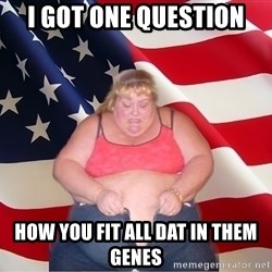 Asinine America - I got one question How you fit all dat in them genes
