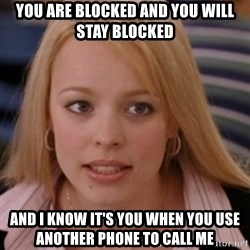mean girls - you are blocked and you will stay blocked and i know it's you when you use another phone to call me