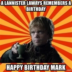 Tyrion Lannister - A Lannister laways remembers a birthday Happy birthday Mark