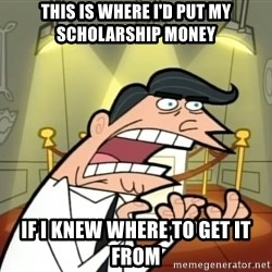 If I had one- Timmy's Dad - This is where I'd put my scholarship money if i knew where to get it from