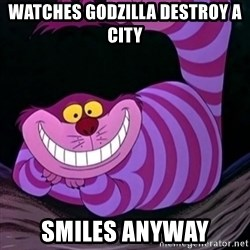 CHESHIRE CAT  - Watches Godzilla destroy a city Smiles anyway