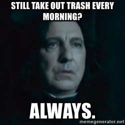 Always Snape - Still take out trash every morning? Always.