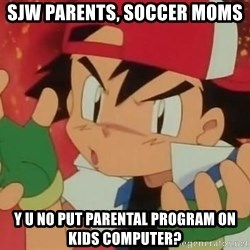 Y U NO ASH - SJW parents, soccer moms Y U no put parental program on kids computer?