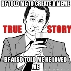 true story - bf told me to create a meme bf also told me he loved me
