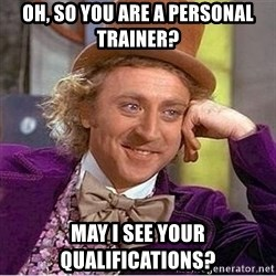 Oh so you're - oh, so you are a personal trainer? May I see your qualifications?