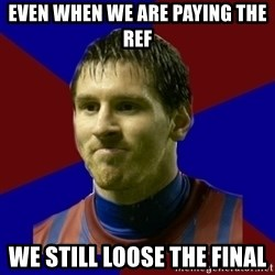 Lionel Messi - Even when we are paying the ref We still loose the final