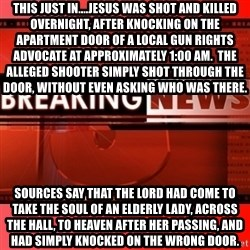 This breaking news meme - this just in....jesus was shot and killed overnight, after knocking on the apartment door of a local gun rights advocate at approximately 1:00 am.  The alleged shooter simply shot through the door, without even asking who was there. sources say that the lord had come to take the soul of an elderly lady, across the hall, to heaven after her passing, and had simply knocked on the wrong door.