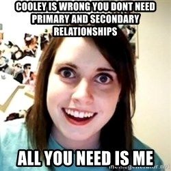 obsessed girlfriend - Cooley is wrong you dont need primary and secondary relationships All you need is me