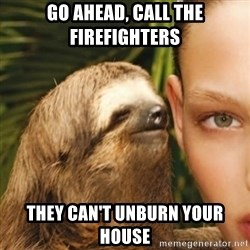 Whisper Sloth - Go ahead, call the firefighters  they can't unburn your house