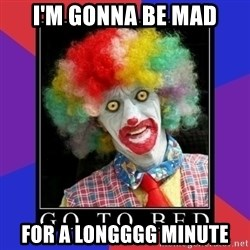 go to bed clown  - I'm gonna be mad for a longggg minute